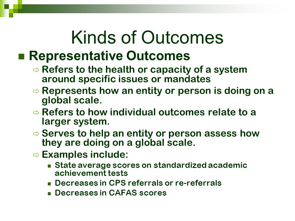 Kinds of Outcomes Representative Outcomes  Refers to the health or capacity of a system around specific issues or mandates  Represents how an entity