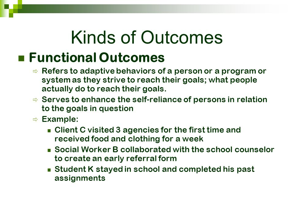 Kinds of Outcomes Functional Outcomes  Refers to adaptive behaviors of a person or a program or system as they strive to reach their goals; what peop