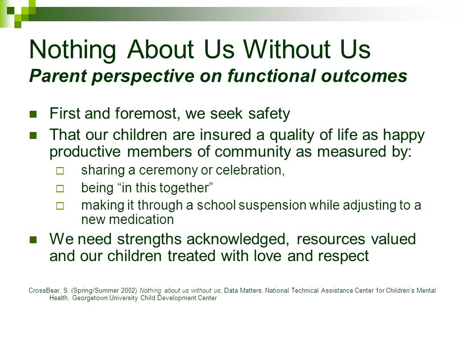 Nothing About Us Without Us Parent perspective on functional outcomes First and foremost, we seek safety That our children are insured a quality of li
