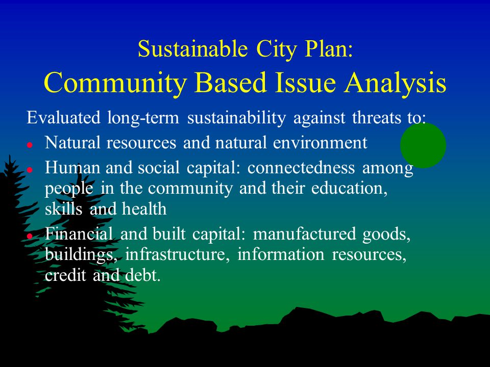 Sustainable City Plan: Community Based Issue Analysis Evaluated long-term sustainability against threats to: l Natural resources and natural environment l Human and social capital: connectedness among people in the community and their education, skills and health l Financial and built capital: manufactured goods, buildings, infrastructure, information resources, credit and debt.