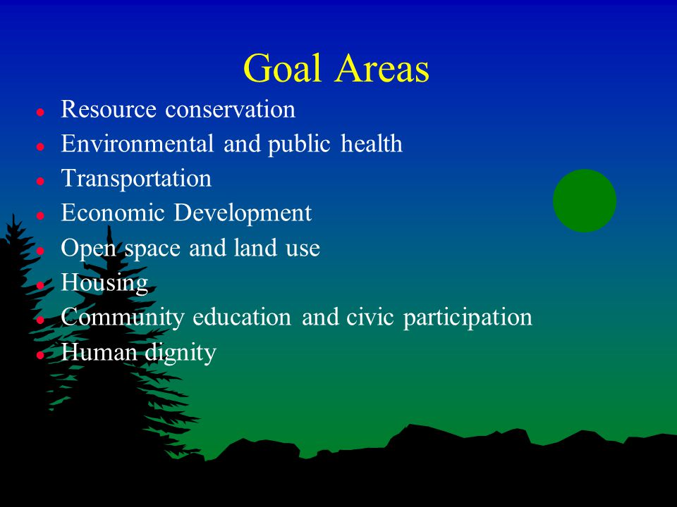Goal Areas l Resource conservation l Environmental and public health l Transportation l Economic Development l Open space and land use l Housing l Community education and civic participation l Human dignity