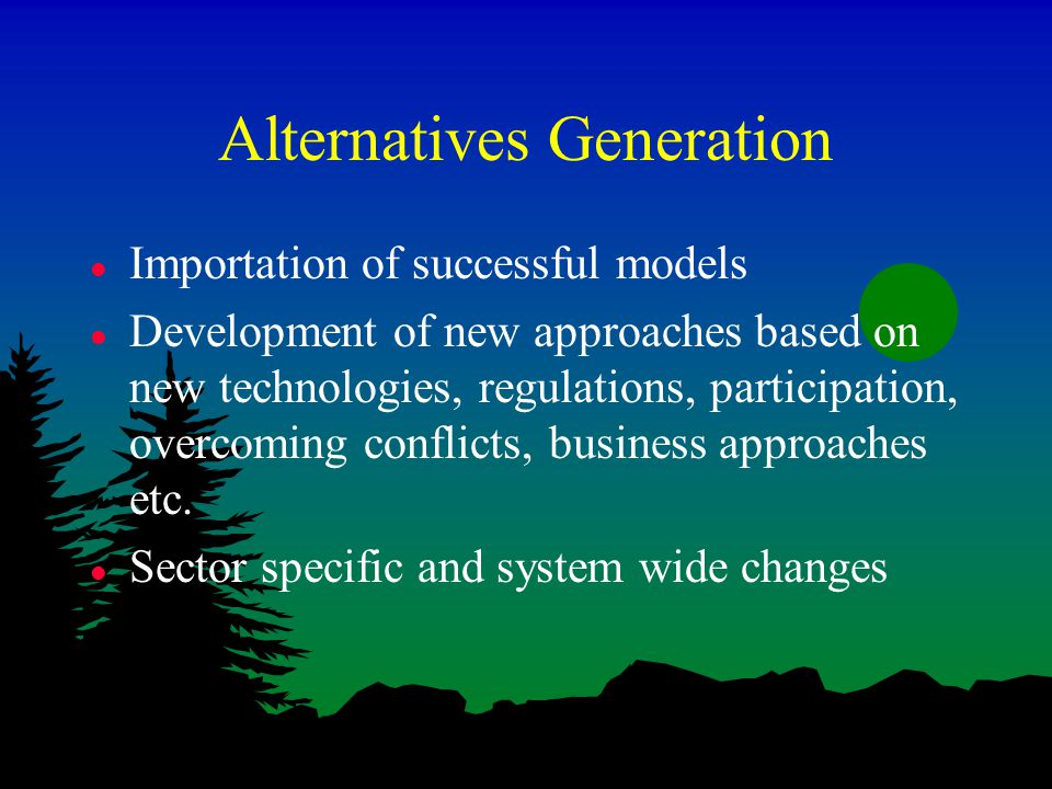 Alternatives Generation l Importation of successful models l Development of new approaches based on new technologies, regulations, participation, overcoming conflicts, business approaches etc.