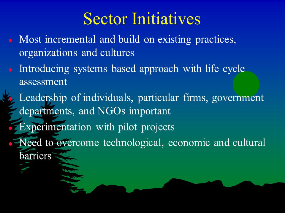 Sector Initiatives l Most incremental and build on existing practices, organizations and cultures l Introducing systems based approach with life cycle assessment l Leadership of individuals, particular firms, government departments, and NGOs important l Experimentation with pilot projects l Need to overcome technological, economic and cultural barriers