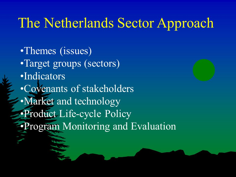 The Netherlands Sector Approach Themes (issues) Target groups (sectors) Indicators Covenants of stakeholders Market and technology Product Life-cycle Policy Program Monitoring and Evaluation