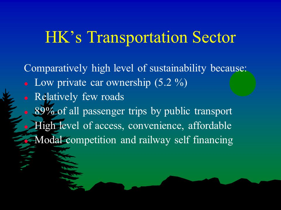 HK's Transportation Sector Comparatively high level of sustainability because: l Low private car ownership (5.2 %) l Relatively few roads l 89% of all passenger trips by public transport l High level of access, convenience, affordable l Modal competition and railway self financing