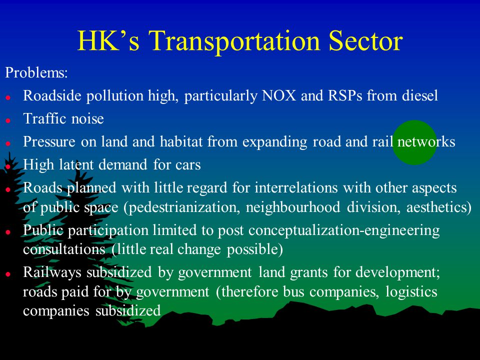 HK's Transportation Sector Problems: l Roadside pollution high, particularly NOX and RSPs from diesel l Traffic noise l Pressure on land and habitat from expanding road and rail networks l High latent demand for cars l Roads planned with little regard for interrelations with other aspects of public space (pedestrianization, neighbourhood division, aesthetics) l Public participation limited to post conceptualization-engineering consultations (little real change possible) l Railways subsidized by government land grants for development; roads paid for by government (therefore bus companies, logistics companies subsidized