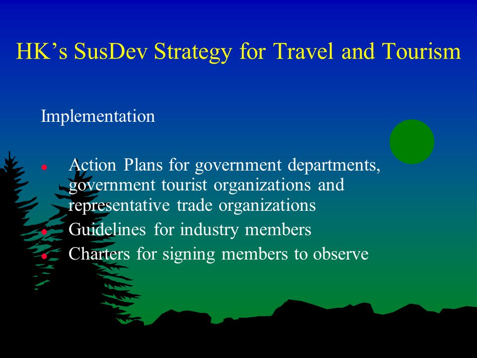 HK's SusDev Strategy for Travel and Tourism Implementation l Action Plans for government departments, government tourist organizations and representative trade organizations l Guidelines for industry members l Charters for signing members to observe