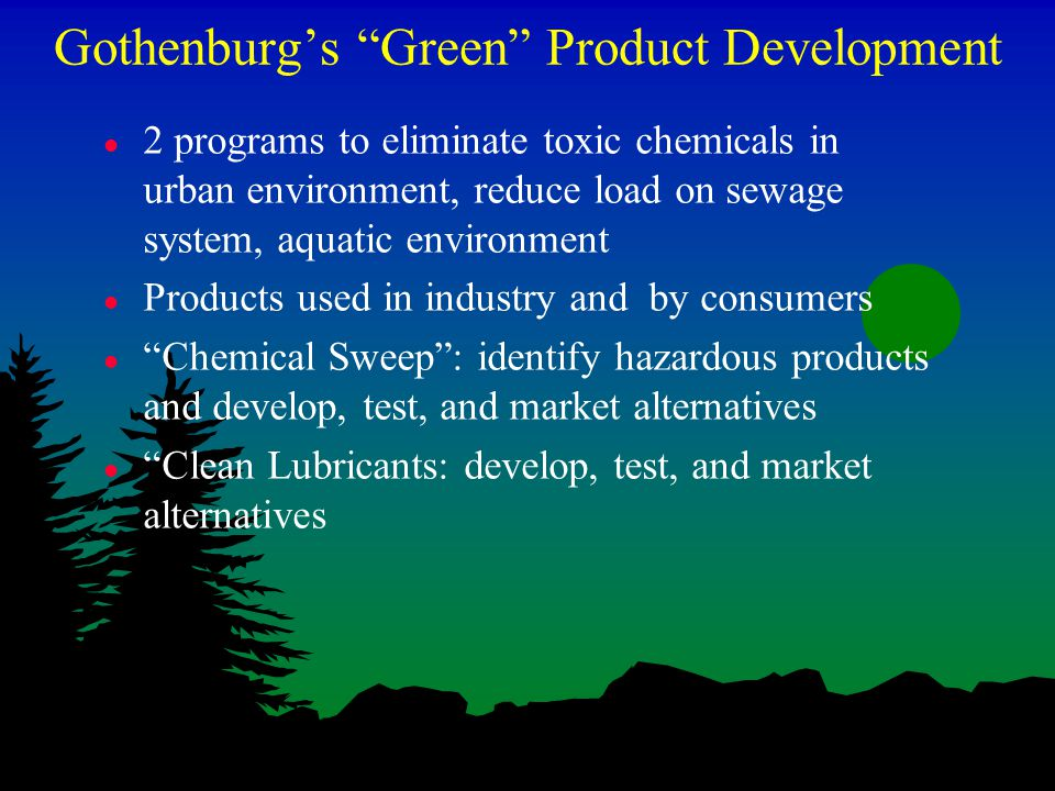 Gothenburg's Green Product Development l 2 programs to eliminate toxic chemicals in urban environment, reduce load on sewage system, aquatic environment l Products used in industry and by consumers l Chemical Sweep : identify hazardous products and develop, test, and market alternatives l Clean Lubricants: develop, test, and market alternatives