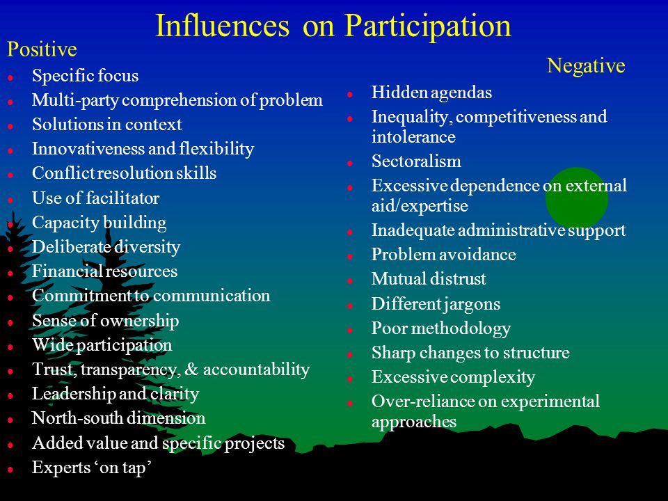 Influences on Participation Positive l Specific focus l Multi-party comprehension of problem l Solutions in context l Innovativeness and flexibility l Conflict resolution skills l Use of facilitator l Capacity building l Deliberate diversity l Financial resources l Commitment to communication l Sense of ownership l Wide participation l Trust, transparency, & accountability l Leadership and clarity l North-south dimension l Added value and specific projects l Experts 'on tap' Negative l Hidden agendas l Inequality, competitiveness and intolerance l Sectoralism l Excessive dependence on external aid/expertise l Inadequate administrative support l Problem avoidance l Mutual distrust l Different jargons l Poor methodology l Sharp changes to structure l Excessive complexity l Over-reliance on experimental approaches