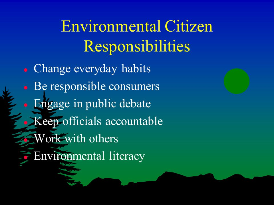 Environmental Citizen Responsibilities l Change everyday habits l Be responsible consumers l Engage in public debate l Keep officials accountable l Work with others l Environmental literacy