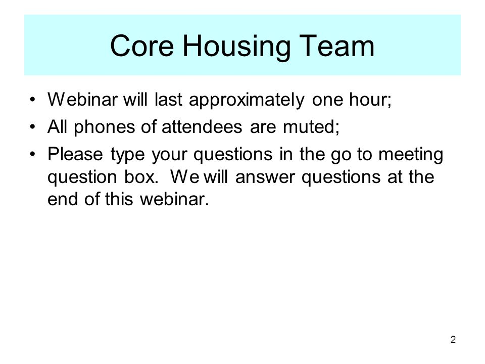 2 Webinar will last approximately one hour; All phones of attendees are muted; Please type your questions in the go to meeting question box.