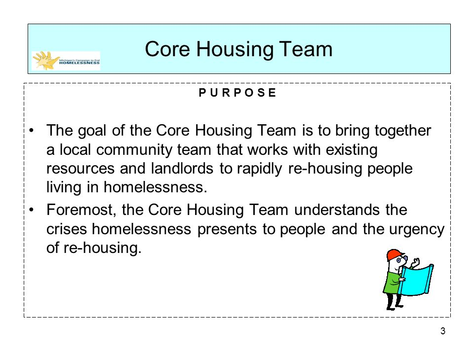 P U R P O S E The goal of the Core Housing Team is to bring together a local community team that works with existing resources and landlords to rapidly re-housing people living in homelessness.