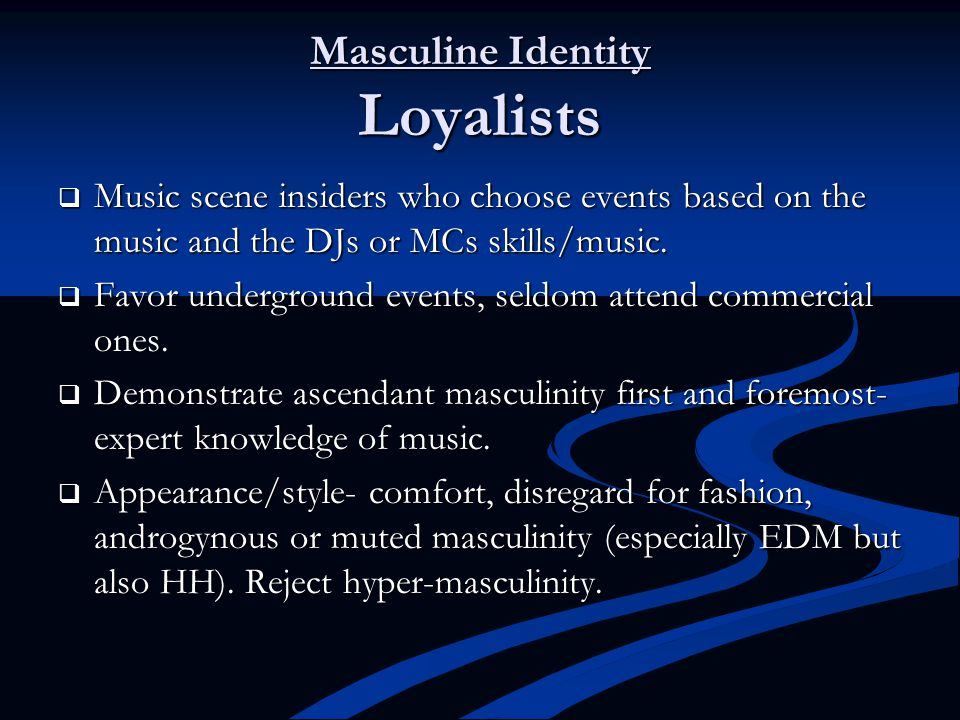 Masculine Identity Loyalists  Music scene insiders who choose events based on the music and the DJs or MCs skills/music.