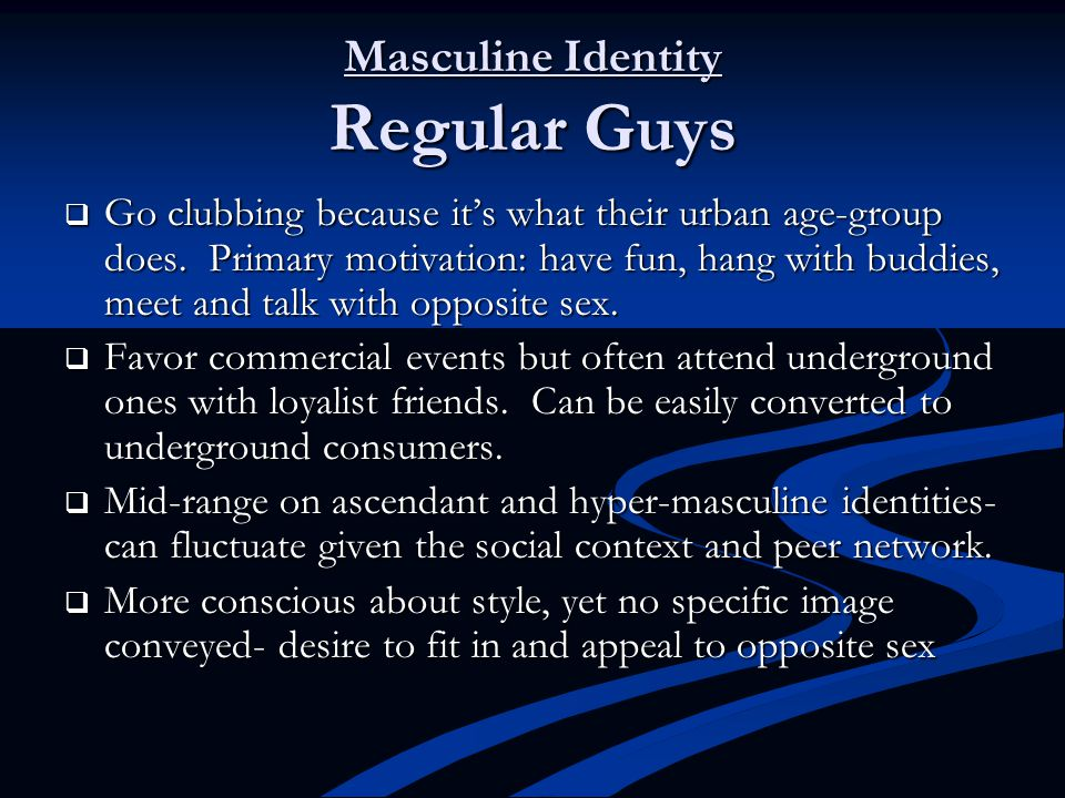 Masculine Identity Regular Guys  Go clubbing because it's what their urban age-group does.
