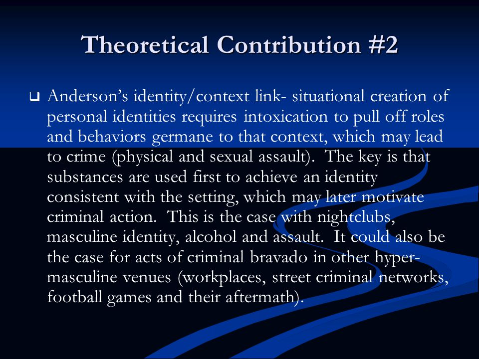 Theoretical Contribution #2   Anderson's identity/context link- situational creation of personal identities requires intoxication to pull off roles and behaviors germane to that context, which may lead to crime (physical and sexual assault).