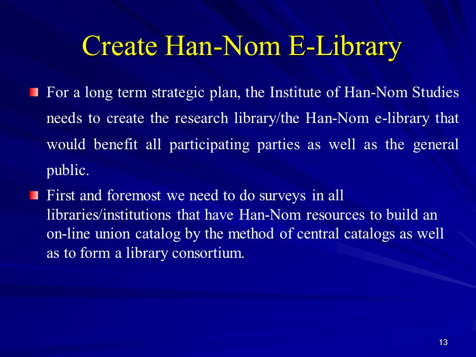13 Create Han-Nom E-Library Create Han-Nom E-Library For a long term strategic plan, the Institute of Han-Nom Studies needs to create the research library/the Han-Nom e-library that would benefit all participating parties as well as the general public.