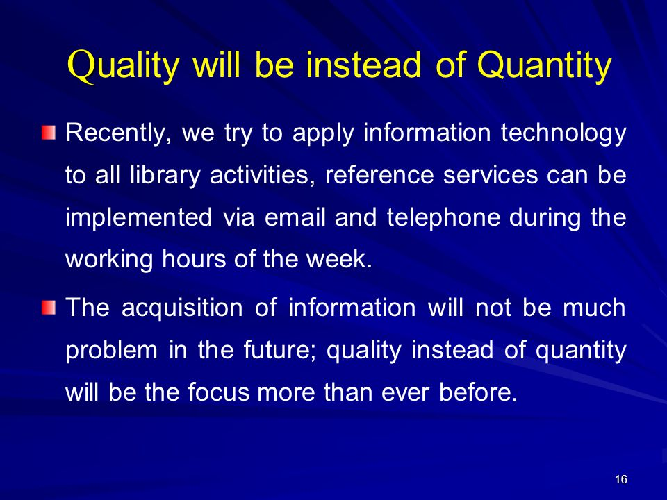 16 Q Q uality will be instead of Quantity Recently, we try to apply information technology to all library activities, reference services can be implem