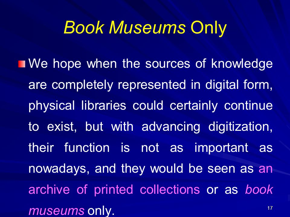 17 Book Museums Only We hope when the sources of knowledge are completely represented in digital form, physical libraries could certainly continue to