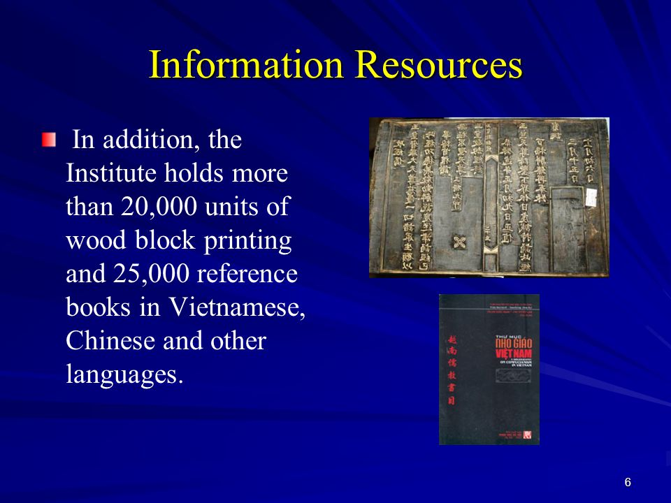 6 Information Resources In addition, the Institute holds more than 20,000 units of wood block printing and 25,000 reference books in Vietnamese, Chine