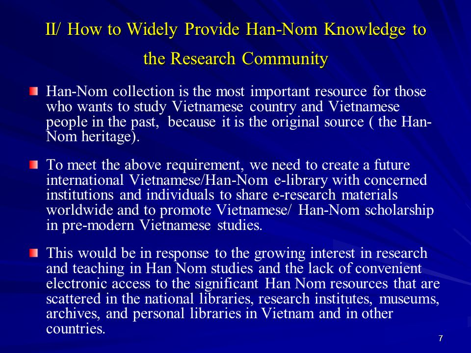 7 II/ How to Widely Provide Han-Nom Knowledge to the Research Community Han-Nom collection is the most important resource for those who wants to study Vietnamese country and Vietnamese people in the past, because it is the original source ( the Han- Nom heritage).
