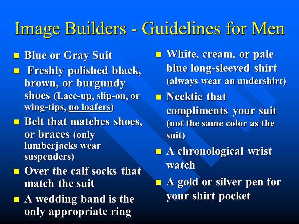 Image Builders - Guidelines for Men Blue or Gray Suit Blue or Gray Suit Freshly polished black, brown, or burgundy shoes (Lace-up, slip-on, or wing-tips, no loafers) Freshly polished black, brown, or burgundy shoes (Lace-up, slip-on, or wing-tips, no loafers) Belt that matches shoes, or braces (only lumberjacks wear suspenders) Belt that matches shoes, or braces (only lumberjacks wear suspenders) Over the calf socks that match the suit Over the calf socks that match the suit A wedding band is the only appropriate ring A wedding band is the only appropriate ring White, cream, or pale blue long-sleeved shirt (always wear an undershirt) Necktie that compliments your suit (not the same color as the suit) A chronological wrist watch A gold or silver pen for your shirt pocket
