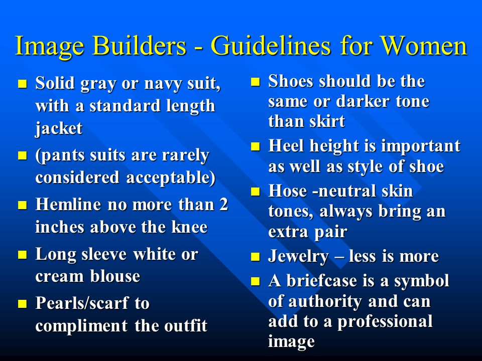 Image Builders - Guidelines for Women Solid gray or navy suit, with a standard length jacket Solid gray or navy suit, with a standard length jacket (pants suits are rarely considered acceptable) (pants suits are rarely considered acceptable) Hemline no more than 2 inches above the knee Hemline no more than 2 inches above the knee Long sleeve white or cream blouse Long sleeve white or cream blouse Pearls/scarf to compliment the outfit Pearls/scarf to compliment the outfit Shoes should be the same or darker tone than skirt Heel height is important as well as style of shoe Hose -neutral skin tones, always bring an extra pair Jewelry – less is more A briefcase is a symbol of authority and can add to a professional image