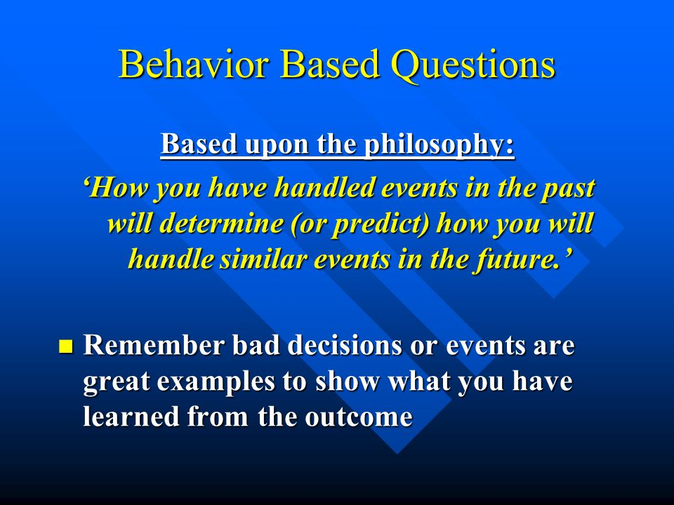 Behavior Based Questions Based upon the philosophy: 'How you have handled events in the past will determine (or predict) how you will handle similar events in the future.' Remember bad decisions or events are great examples to show what you have learned from the outcome Remember bad decisions or events are great examples to show what you have learned from the outcome