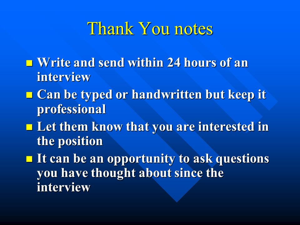 Thank You notes Write and send within 24 hours of an interview Write and send within 24 hours of an interview Can be typed or handwritten but keep it professional Can be typed or handwritten but keep it professional Let them know that you are interested in the position Let them know that you are interested in the position It can be an opportunity to ask questions you have thought about since the interview It can be an opportunity to ask questions you have thought about since the interview