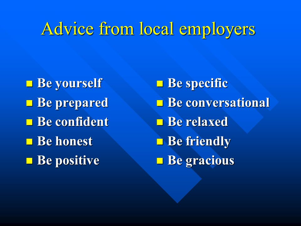 Advice from local employers Be yourself Be yourself Be prepared Be prepared Be confident Be confident Be honest Be honest Be positive Be positive Be specific Be conversational Be relaxed Be friendly Be gracious