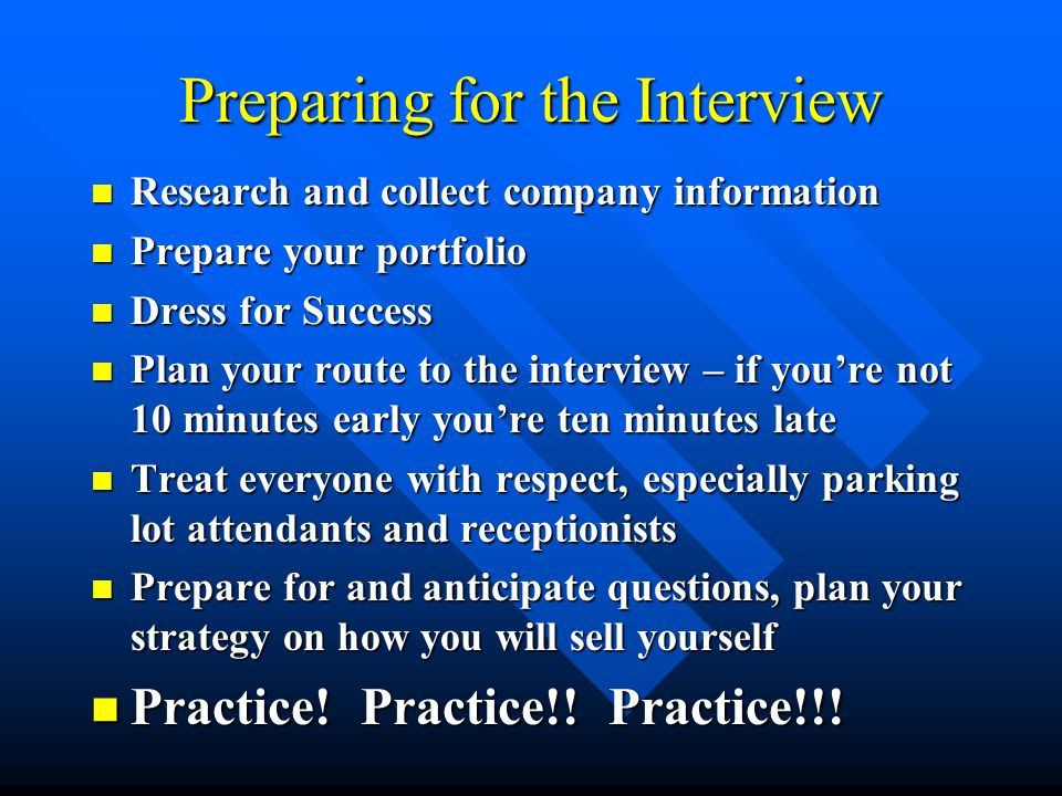 Preparing for the Interview Research and collect company information Research and collect company information Prepare your portfolio Prepare your portfolio Dress for Success Dress for Success Plan your route to the interview – if you're not 10 minutes early you're ten minutes late Plan your route to the interview – if you're not 10 minutes early you're ten minutes late Treat everyone with respect, especially parking lot attendants and receptionists Treat everyone with respect, especially parking lot attendants and receptionists Prepare for and anticipate questions, plan your strategy on how you will sell yourself Prepare for and anticipate questions, plan your strategy on how you will sell yourself Practice.