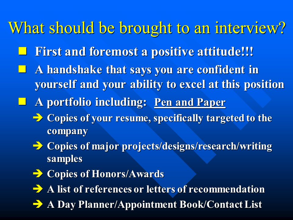 What should be brought to an interview. First and foremost a positive attitude!!.