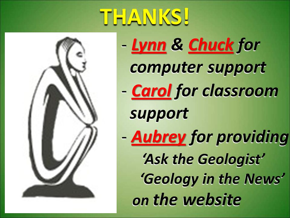 - Lynn & Chuck for computer support computer support - Carol for classroom support support - Aubrey for providing 'Ask the Geologist' 'Ask the Geologi
