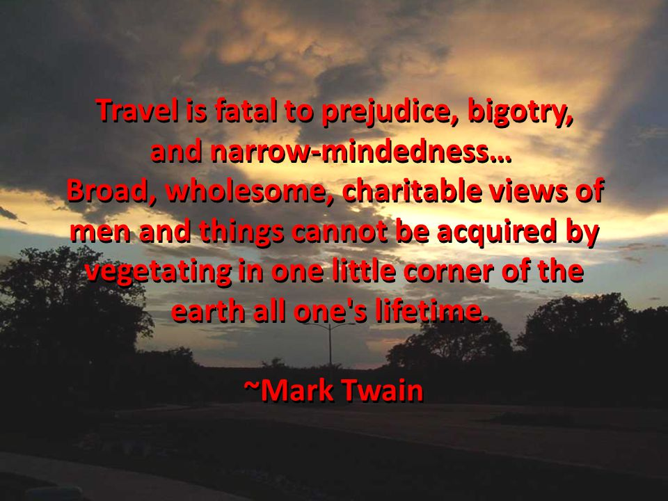 Travel is fatal to prejudice, bigotry, and narrow-mindedness… and narrow-mindedness… Broad, wholesome, charitable views of men and things cannot be ac