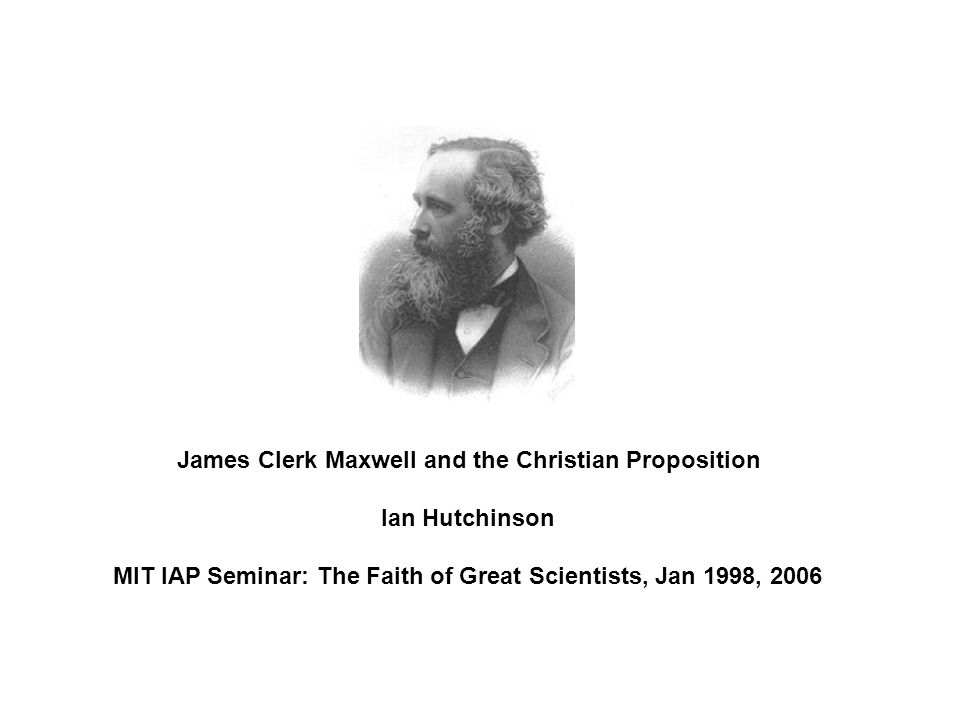 James Clerk Maxwell and the Christian Proposition Ian Hutchinson MIT IAP Seminar: The Faith of Great Scientists, Jan 1998, 2006