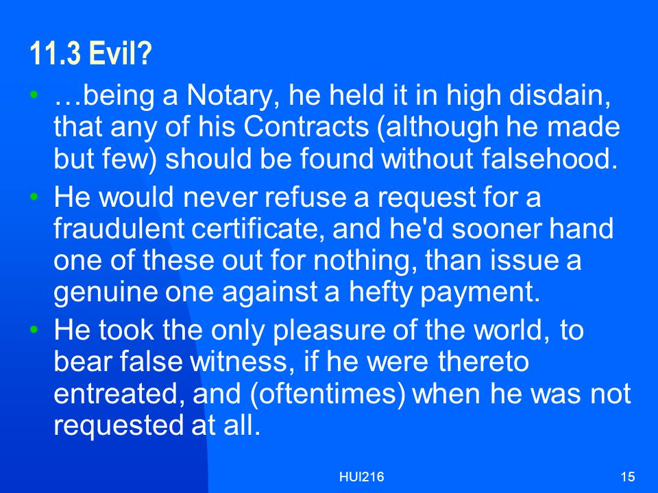 HUI21615 11.3 Evil? …being a Notary, he held it in high disdain, that any of his Contracts (although he made but few) should be found without falsehoo