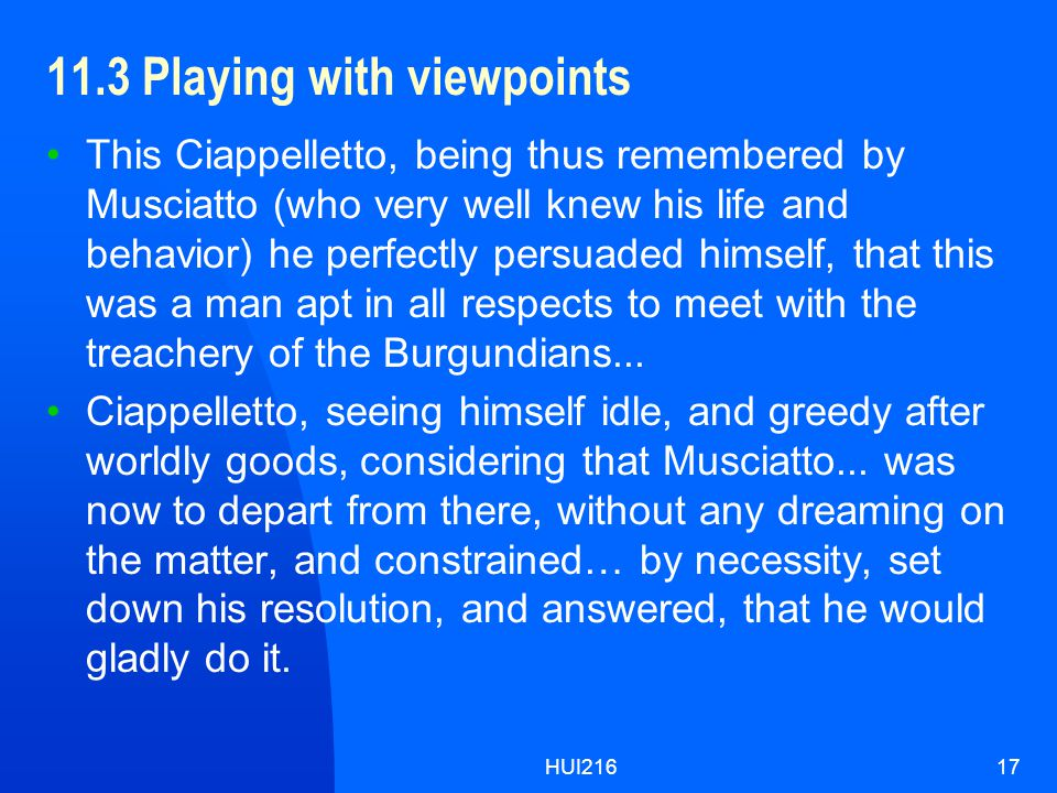 HUI21617 11.3 Playing with viewpoints This Ciappelletto, being thus remembered by Musciatto (who very well knew his life and behavior) he perfectly persuaded himself, that this was a man apt in all respects to meet with the treachery of the Burgundians...