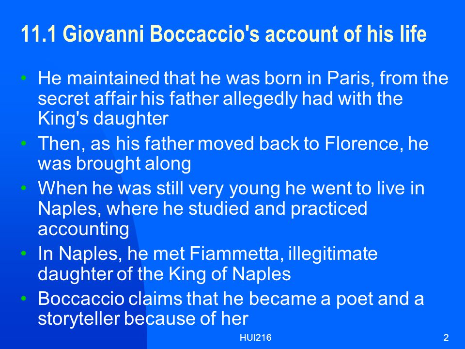 HUI2162 11.1 Giovanni Boccaccio s account of his life He maintained that he was born in Paris, from the secret affair his father allegedly had with the King s daughter Then, as his father moved back to Florence, he was brought along When he was still very young he went to live in Naples, where he studied and practiced accounting In Naples, he met Fiammetta, illegitimate daughter of the King of Naples Boccaccio claims that he became a poet and a storyteller because of her