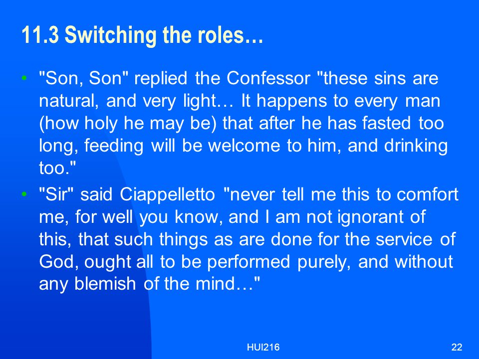 HUI21622 11.3 Switching the roles… Son, Son replied the Confessor these sins are natural, and very light… It happens to every man (how holy he may be) that after he has fasted too long, feeding will be welcome to him, and drinking too. Sir said Ciappelletto never tell me this to comfort me, for well you know, and I am not ignorant of this, that such things as are done for the service of God, ought all to be performed purely, and without any blemish of the mind…