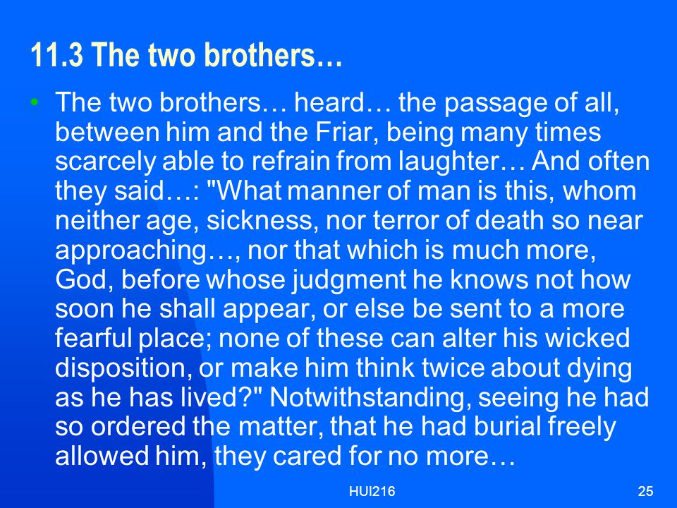 HUI21625 11.3 The two brothers… The two brothers… heard… the passage of all, between him and the Friar, being many times scarcely able to refrain from laughter… And often they said…: What manner of man is this, whom neither age, sickness, nor terror of death so near approaching…, nor that which is much more, God, before whose judgment he knows not how soon he shall appear, or else be sent to a more fearful place; none of these can alter his wicked disposition, or make him think twice about dying as he has lived Notwithstanding, seeing he had so ordered the matter, that he had burial freely allowed him, they cared for no more…