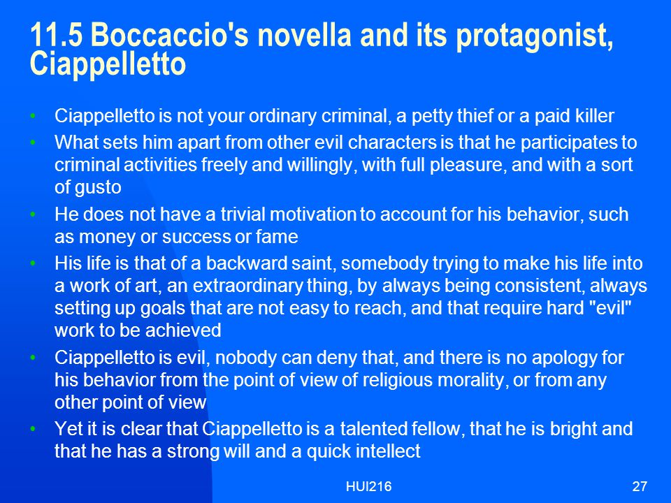 HUI21627 11.5 Boccaccio s novella and its protagonist, Ciappelletto Ciappelletto is not your ordinary criminal, a petty thief or a paid killer What sets him apart from other evil characters is that he participates to criminal activities freely and willingly, with full pleasure, and with a sort of gusto He does not have a trivial motivation to account for his behavior, such as money or success or fame His life is that of a backward saint, somebody trying to make his life into a work of art, an extraordinary thing, by always being consistent, always setting up goals that are not easy to reach, and that require hard evil work to be achieved Ciappelletto is evil, nobody can deny that, and there is no apology for his behavior from the point of view of religious morality, or from any other point of view Yet it is clear that Ciappelletto is a talented fellow, that he is bright and that he has a strong will and a quick intellect