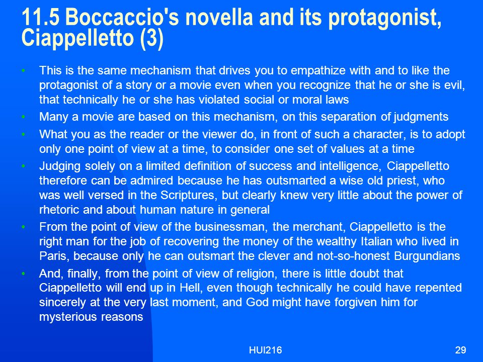 HUI21629 11.5 Boccaccio s novella and its protagonist, Ciappelletto (3) This is the same mechanism that drives you to empathize with and to like the protagonist of a story or a movie even when you recognize that he or she is evil, that technically he or she has violated social or moral laws Many a movie are based on this mechanism, on this separation of judgments What you as the reader or the viewer do, in front of such a character, is to adopt only one point of view at a time, to consider one set of values at a time Judging solely on a limited definition of success and intelligence, Ciappelletto therefore can be admired because he has outsmarted a wise old priest, who was well versed in the Scriptures, but clearly knew very little about the power of rhetoric and about human nature in general From the point of view of the businessman, the merchant, Ciappelletto is the right man for the job of recovering the money of the wealthy Italian who lived in Paris, because only he can outsmart the clever and not-so-honest Burgundians And, finally, from the point of view of religion, there is little doubt that Ciappelletto will end up in Hell, even though technically he could have repented sincerely at the very last moment, and God might have forgiven him for mysterious reasons