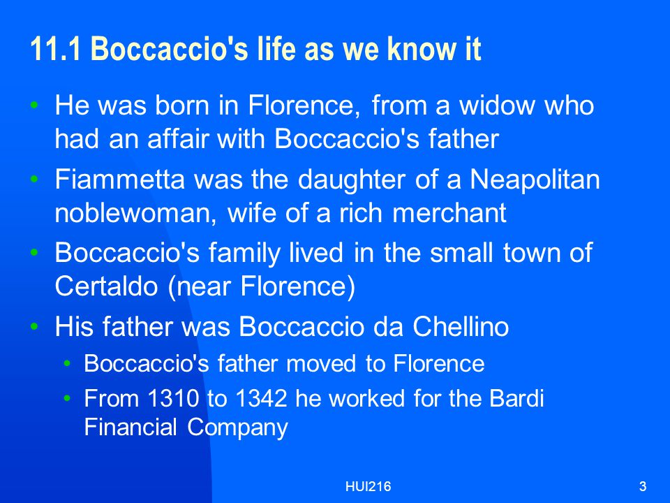 HUI2163 11.1 Boccaccio s life as we know it He was born in Florence, from a widow who had an affair with Boccaccio s father Fiammetta was the daughter of a Neapolitan noblewoman, wife of a rich merchant Boccaccio s family lived in the small town of Certaldo (near Florence) His father was Boccaccio da Chellino Boccaccio s father moved to Florence From 1310 to 1342 he worked for the Bardi Financial Company