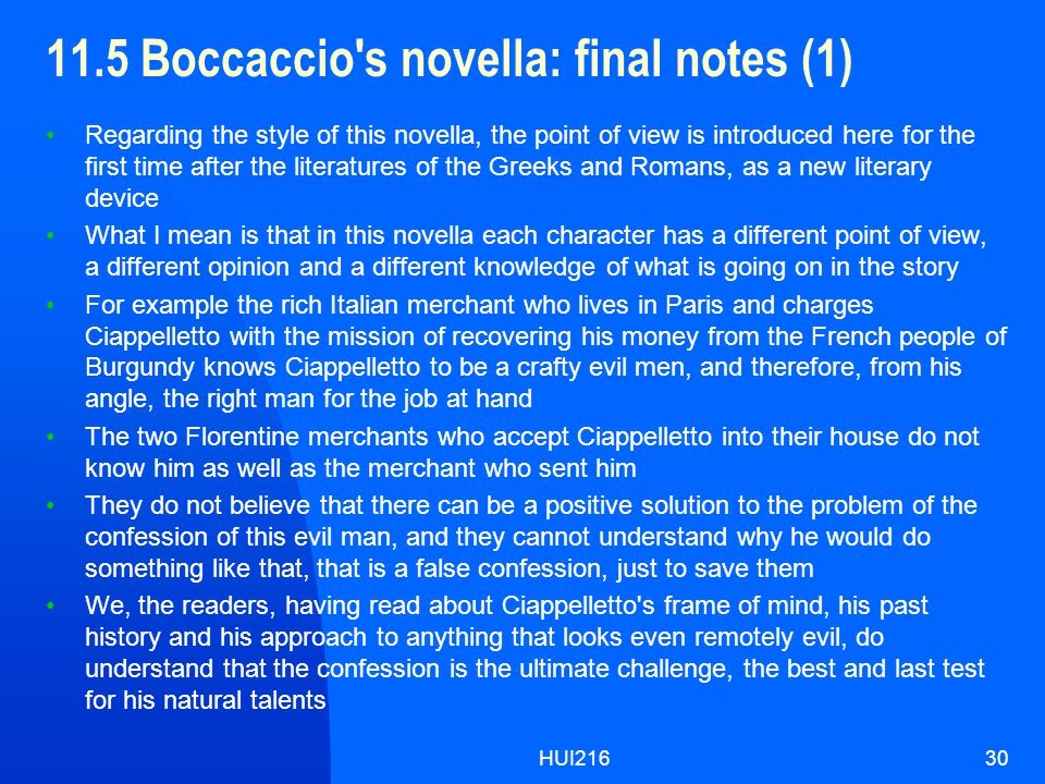 HUI21630 11.5 Boccaccio s novella: final notes (1) Regarding the style of this novella, the point of view is introduced here for the first time after the literatures of the Greeks and Romans, as a new literary device What I mean is that in this novella each character has a different point of view, a different opinion and a different knowledge of what is going on in the story For example the rich Italian merchant who lives in Paris and charges Ciappelletto with the mission of recovering his money from the French people of Burgundy knows Ciappelletto to be a crafty evil men, and therefore, from his angle, the right man for the job at hand The two Florentine merchants who accept Ciappelletto into their house do not know him as well as the merchant who sent him They do not believe that there can be a positive solution to the problem of the confession of this evil man, and they cannot understand why he would do something like that, that is a false confession, just to save them We, the readers, having read about Ciappelletto s frame of mind, his past history and his approach to anything that looks even remotely evil, do understand that the confession is the ultimate challenge, the best and last test for his natural talents