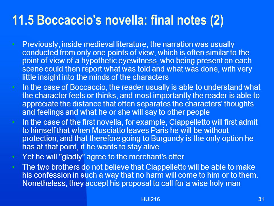 HUI21631 11.5 Boccaccio s novella: final notes (2) Previously, inside medieval literature, the narration was usually conducted from only one points of view, which is often similar to the point of view of a hypothetic eyewitness, who being present on each scene could then report what was told and what was done, with very little insight into the minds of the characters In the case of Boccaccio, the reader usually is able to understand what the character feels or thinks, and most importantly the reader is able to appreciate the distance that often separates the characters thoughts and feelings and what he or she will say to other people In the case of the first novella, for example, Ciappelletto will first admit to himself that when Musciatto leaves Paris he will be without protection, and that therefore going to Burgundy is the only option he has at that point, if he wants to stay alive Yet he will gladly agree to the merchant s offer The two brothers do not believe that Ciappelletto will be able to make his confession in such a way that no harm will come to him or to them.