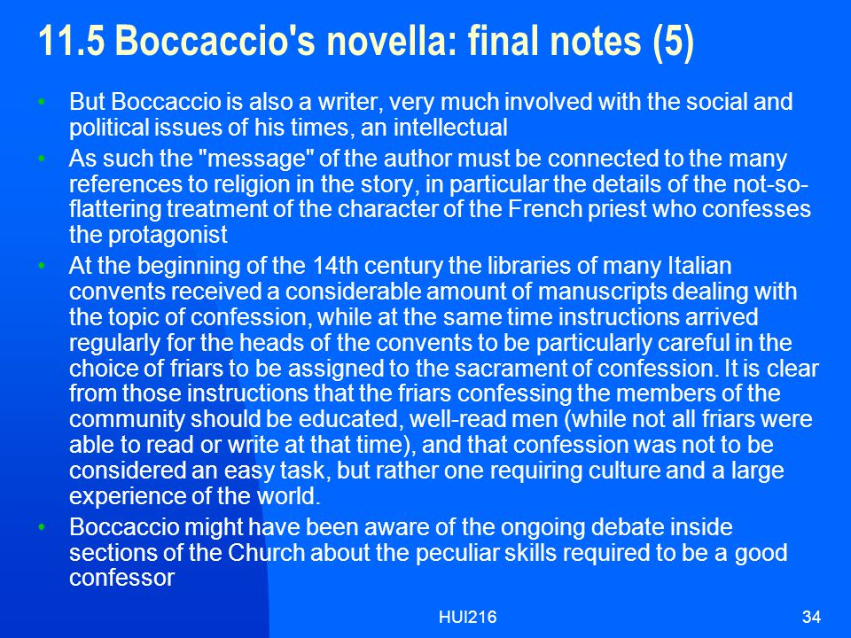 HUI21634 11.5 Boccaccio s novella: final notes (5) But Boccaccio is also a writer, very much involved with the social and political issues of his times, an intellectual As such the message of the author must be connected to the many references to religion in the story, in particular the details of the not-so- flattering treatment of the character of the French priest who confesses the protagonist At the beginning of the 14th century the libraries of many Italian convents received a considerable amount of manuscripts dealing with the topic of confession, while at the same time instructions arrived regularly for the heads of the convents to be particularly careful in the choice of friars to be assigned to the sacrament of confession.