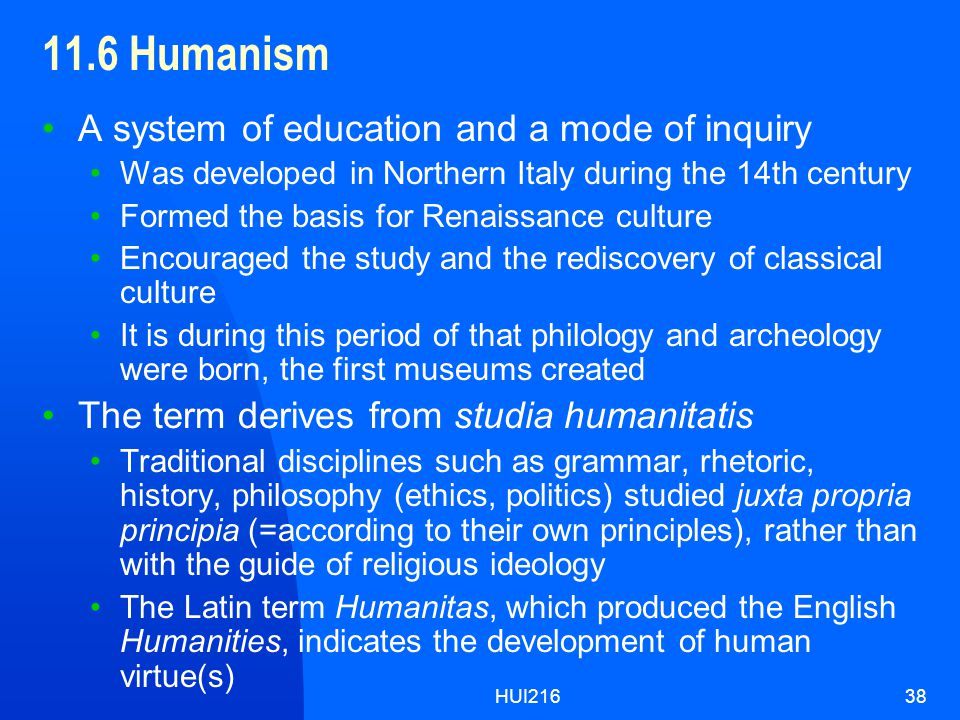 HUI21638 11.6 Humanism A system of education and a mode of inquiry Was developed in Northern Italy during the 14th century Formed the basis for Renaissance culture Encouraged the study and the rediscovery of classical culture It is during this period of that philology and archeology were born, the first museums created The term derives from studia humanitatis Traditional disciplines such as grammar, rhetoric, history, philosophy (ethics, politics) studied juxta propria principia (=according to their own principles), rather than with the guide of religious ideology The Latin term Humanitas, which produced the English Humanities, indicates the development of human virtue(s)