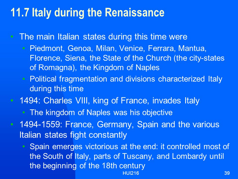 HUI21639 11.7 Italy during the Renaissance The main Italian states during this time were Piedmont, Genoa, Milan, Venice, Ferrara, Mantua, Florence, Siena, the State of the Church (the city-states of Romagna), the Kingdom of Naples Political fragmentation and divisions characterized Italy during this time 1494: Charles VIII, king of France, invades Italy The kingdom of Naples was his objective 1494-1559: France, Germany, Spain and the various Italian states fight constantly Spain emerges victorious at the end: it controlled most of the South of Italy, parts of Tuscany, and Lombardy until the beginning of the 18th century