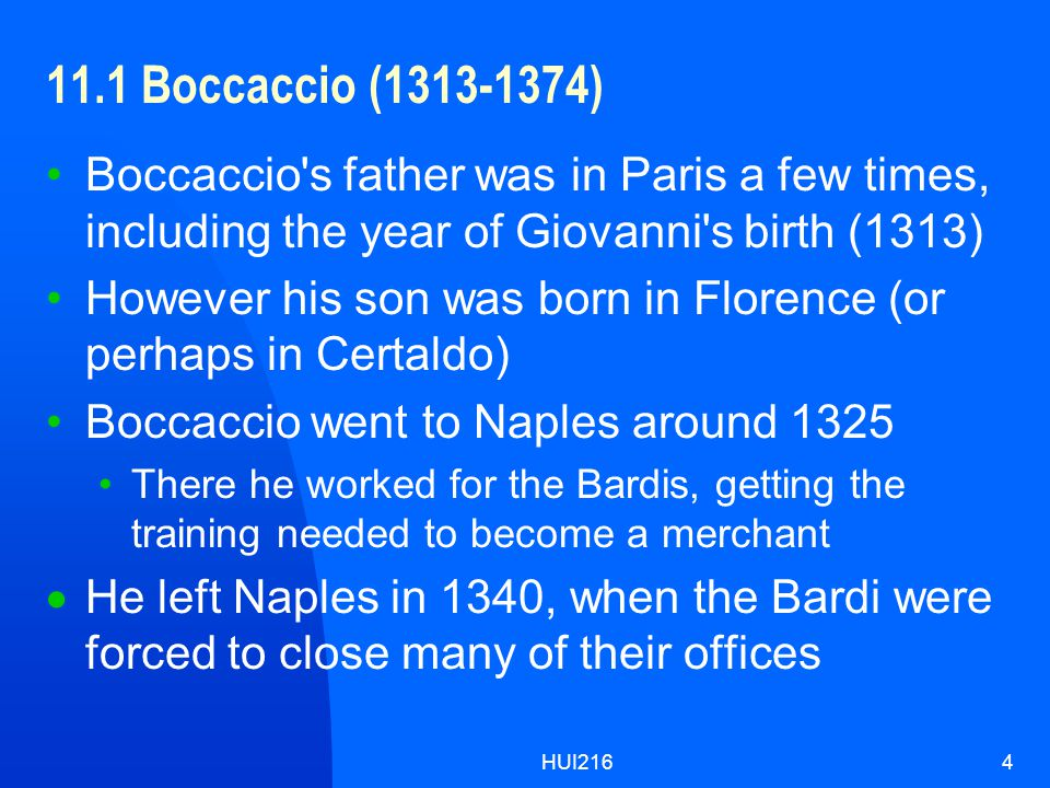HUI2164 11.1 Boccaccio (1313-1374) Boccaccio s father was in Paris a few times, including the year of Giovanni s birth (1313) However his son was born in Florence (or perhaps in Certaldo) Boccaccio went to Naples around 1325 There he worked for the Bardis, getting the training needed to become a merchant  He left Naples in 1340, when the Bardi were forced to close many of their offices