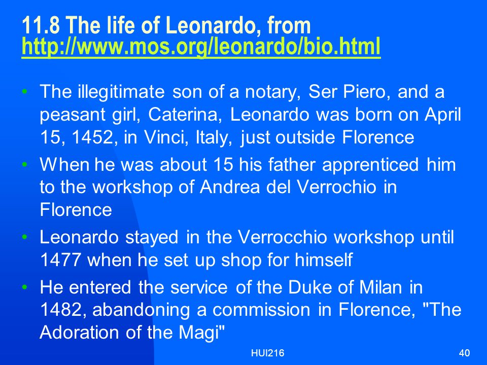 HUI21640 11.8 The life of Leonardo, from http://www.mos.org/leonardo/bio.html http://www.mos.org/leonardo/bio.html The illegitimate son of a notary, Ser Piero, and a peasant girl, Caterina, Leonardo was born on April 15, 1452, in Vinci, Italy, just outside Florence When he was about 15 his father apprenticed him to the workshop of Andrea del Verrochio in Florence Leonardo stayed in the Verrocchio workshop until 1477 when he set up shop for himself He entered the service of the Duke of Milan in 1482, abandoning a commission in Florence, The Adoration of the Magi
