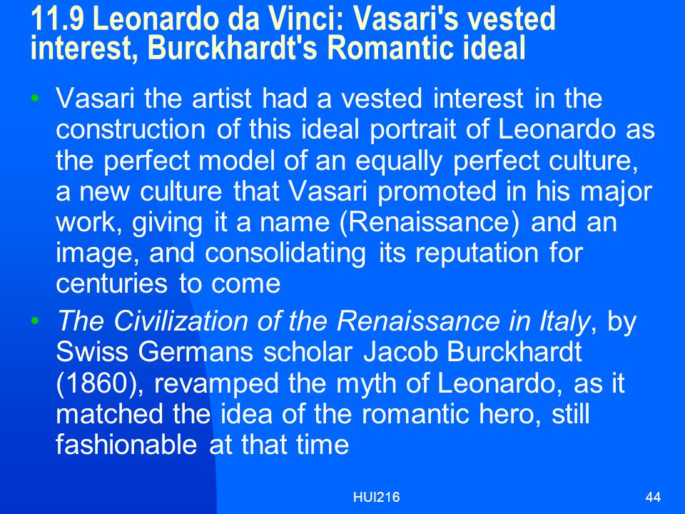 HUI21644 11.9 Leonardo da Vinci: Vasari s vested interest, Burckhardt s Romantic ideal Vasari the artist had a vested interest in the construction of this ideal portrait of Leonardo as the perfect model of an equally perfect culture, a new culture that Vasari promoted in his major work, giving it a name (Renaissance) and an image, and consolidating its reputation for centuries to come The Civilization of the Renaissance in Italy, by Swiss Germans scholar Jacob Burckhardt (1860), revamped the myth of Leonardo, as it matched the idea of the romantic hero, still fashionable at that time